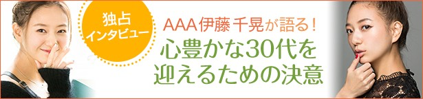 独占インタビュー AAA伊藤千晃が語る!心豊かな30代を迎えるための決意