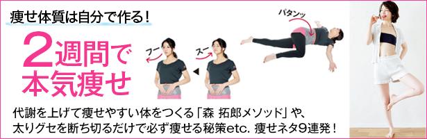 代謝を上げて痩せやすい体をつくる「森 拓郎メソッド」や、太りグセを断ち切るだけで必ず痩せる秘策etc.痩せネタ9連発!
