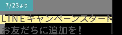 7/23よりLINEキャンペーンスタート お友だちに追加を!