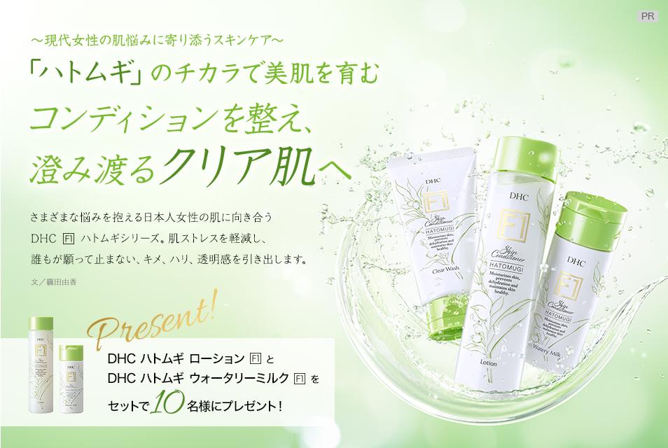 〜現代女性の肌悩みに寄り添うスキンケア〜 「ハトムギ」のチカラで美肌を育む コンディションを整え、澄み渡るクリア肌へ  さまざまな悩みを抱える日本人女性の肌に向き合うDHC[F1]ハトムギシリーズ。肌ストレスを軽減し、誰もが願って止まない、キメ、ハリ、透明感を引き出します。 文/靏田由香  DHC ハトムギ ローション[F1]とDHC ハトムギ ウォータリーミルク[F1]をセットで10名様にプレゼント!