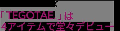 期待の新シリーズ「TEGOTAE.」は 4アイテムで堂々デビュー