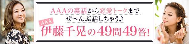 AAAの裏話から恋愛トークまでぜ~んぶ話しちゃう♪AAA伊藤千晃の49問49答!