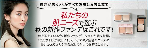 秋を迎えている今、新作ファンデーションが続々登場。「こんなFDが欲しい!」というマキア読者のニーズに、長井かおりさんが全品試して全力でお答えします。