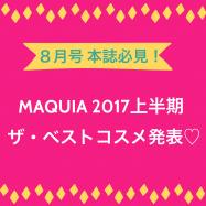 気になる!MAQUIA 2017上半期のベストコスメは・・・?!【 MAQUIA 8月号 】