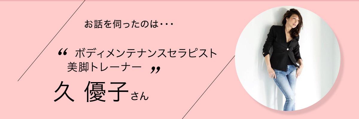 ボディメンテナンスセラピスト・美脚トレーナー 久 優子さん