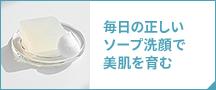 毎日の正しいソープ洗顔で美肌を育む