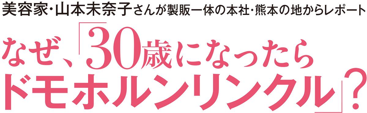 美容家・山本未奈子さんが製販一体の本社・熊本の地からレポート なぜ「30歳になったら、ドモホルンリンクル」?