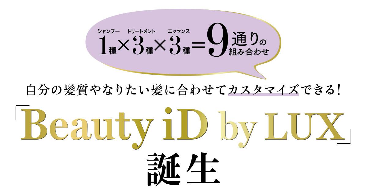 """大人の女性の多くが求める自分らしさ。それはヘアケアにおいても 例外ではありません。LUXからデビューした""""Beauty iD""""は、よりパーソナルにフィットする自分スタイルのヘアケアをカスタマイズできるシステム。9通りの組み合わせの中から選ぶことができます。あなたのBeauty iDは何番?"""